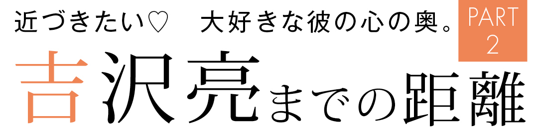 近づきたい♡ 大好きな彼の心の奥 吉沢亮までの距離 PART2