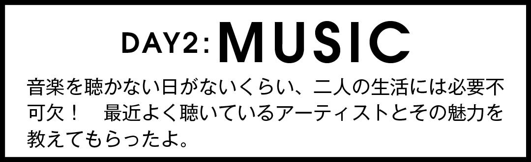 DAY2:MUSIC 音楽を聴かない日がないくらい、二人の生活には必要不可欠! 最近よく聴いているアーティストとその魅力を教えてもらったよ。
