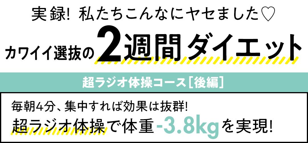 実録!  私たちこんなにヤセました♡  カワイイ選抜の 週間ダイエット 超ラジオ体操コース[後編]毎朝4分、集中すれば効果は抜群! 超ラジオ体操で 体重-3.8kgを実現!