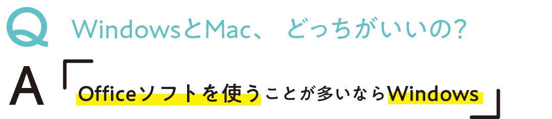 Q WindowsとMac、 どっちがいいの? A Officeソフトを使うことが 多いならWindows