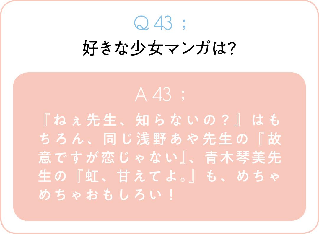 Q43;好きな少女マンガは? A43; 『ねぇ先生、知らないの?』はもちろん、同じ浅野あや先生の『故意ですが恋じゃない』、青木琴美先生の『虹、甘えてよ。』も、めちゃめちゃおもしろい!