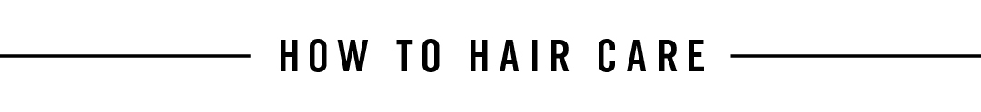 HOW TO HAIR CARE