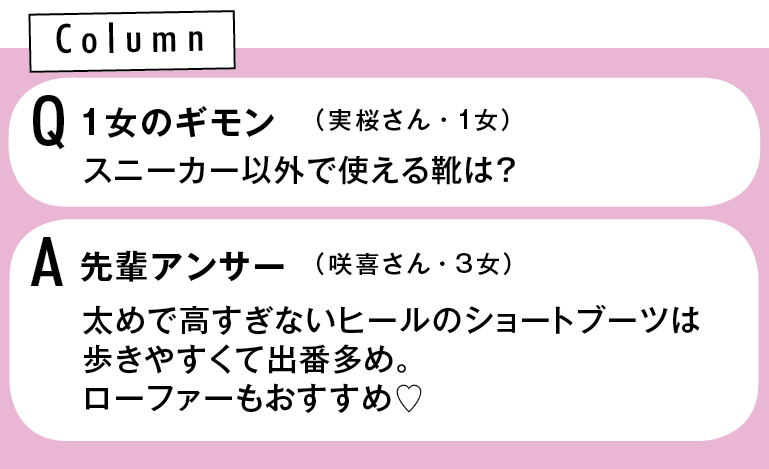 Column Q1女のギモン スニーカー以外で使える靴は?(実桜さん・1女) A先輩アンサー 太めで高すぎないヒールのショートブーツは歩きやすくて出番多め。ローファーもおすすめ♡(咲喜さん・3女)