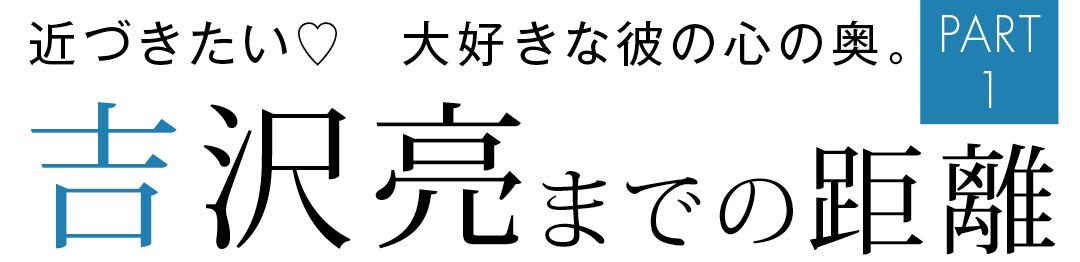 近づきたい♡ 大好きな彼の心の奥 吉沢亮までの距離 PART1