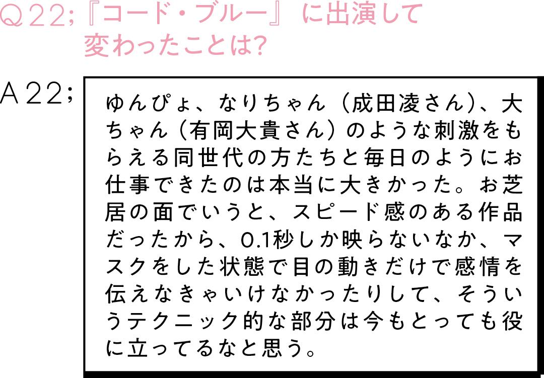 Q22:『コード・ブルー』に出演して 変わったことは? A22:ゆんぴょ、なりちゃん(成田凌さん)、大ちゃん(有岡大貴さん)のような刺激をもらえる同世代の方たちと毎日のようにお仕事できたのは本当に大きかった。お芝居の面でいうと、スピード感のある作品だったから、0.1秒しか映らないなか、マスクをした状態で目の動きだけで感情を伝えなきゃいけなかったりして、そういうテクニック的な部分は今もとっても役に立ってるなと思う。