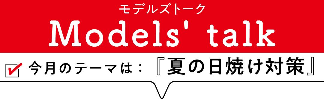 MODELS' TALK今月のテーマは「夏の日焼け対策」