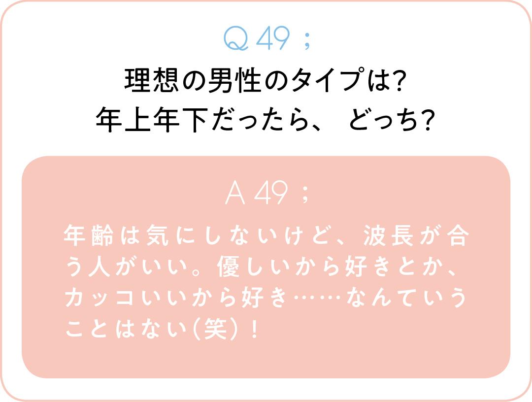 Q49;理想の男性のタイプは? 年上年下だったら、どっち? A49;年齢は気にしないけど、波長が合う人がいい。優しいから好きとか、カッコいいから好き……なんていうことはない(笑)!