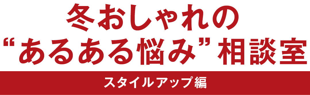 """冬おしゃれの""""あるある悩み""""相談室 スタイルアップ編"""