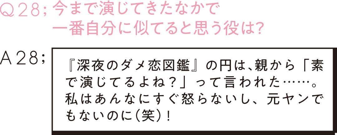 Q28:今まで演じてきたなかで 一番自分に似てると思う役は? A28: 『深夜のダメ恋図鑑』の円は、 親から「素で演じてるよね?」って言われた……。私はあんなにすぐ怒らないし、元ヤンでもないのに(笑)!