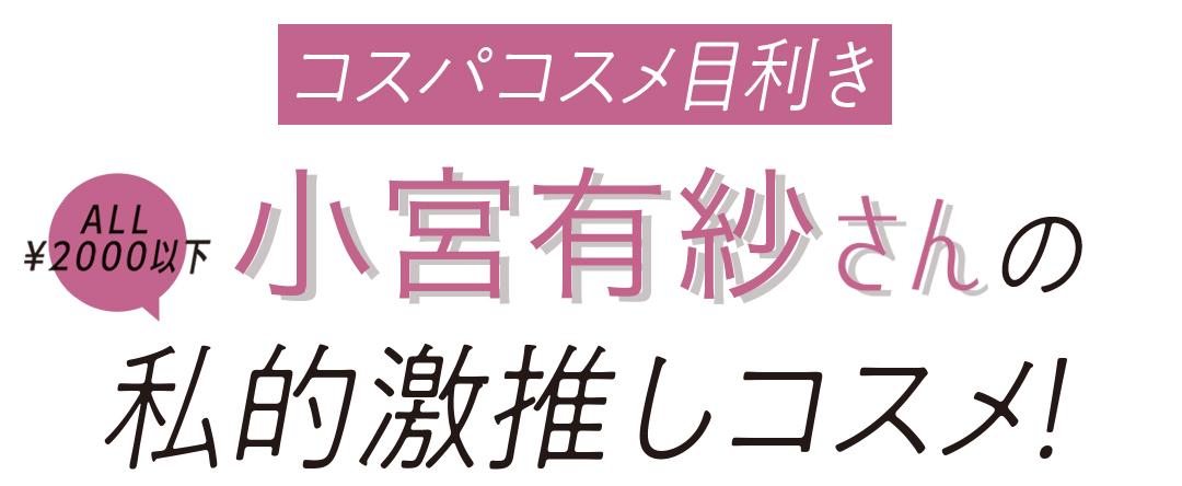 コスパコスメ目利き 小宮有紗さんの私的激推しコスメ!