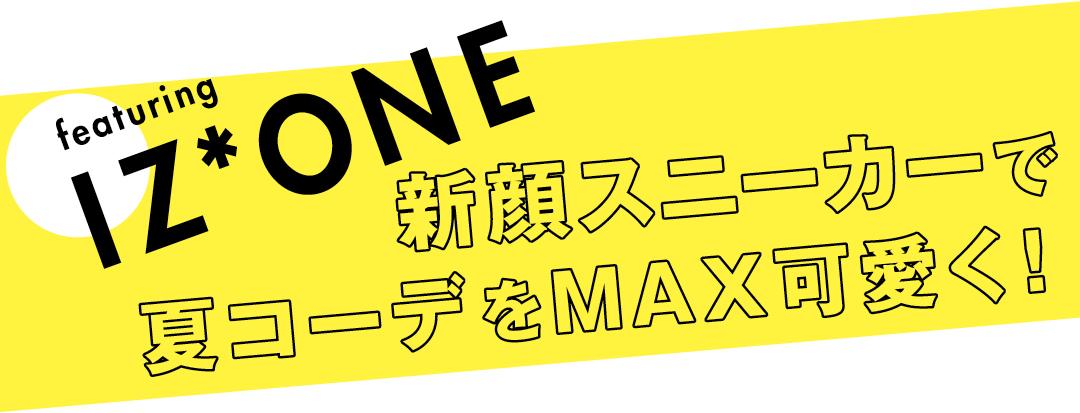 featuring IZ*ONE 新顔スニーカーで夏コーデをMAX可愛く!