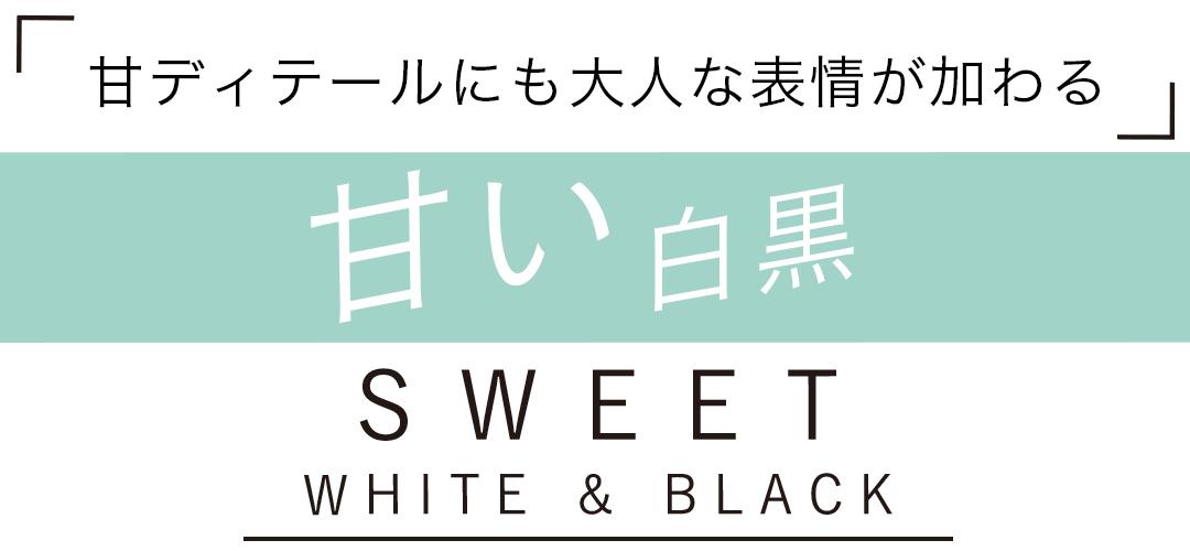 「甘ディティールにも大人な表情が加わる」 甘い白黒 SWEET WHITE&BLACK