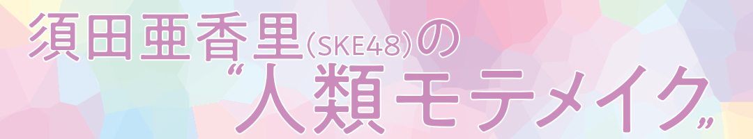 須田亜香里(SKE48)の人類モテメイク