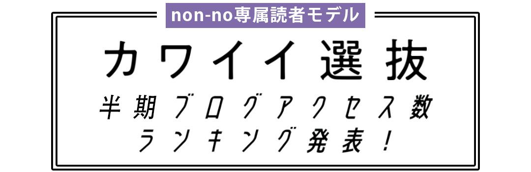 non-no専属読者モデル|カワイイ選抜 半期ブログアクセス数ランキング発表!