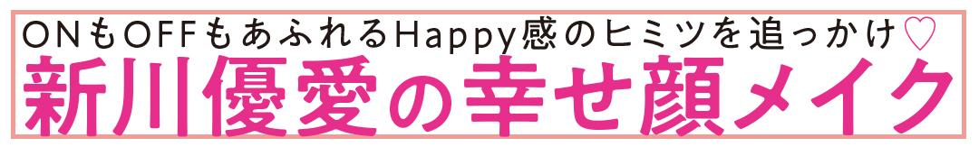 ONもOFFもあふれるHappy感のヒミツを追っかけ♥ 新川優愛の幸せ顔メイク