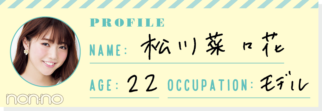 PROFILE NAME:松川菜々花 AGE:22 OCCUPATION:モデル