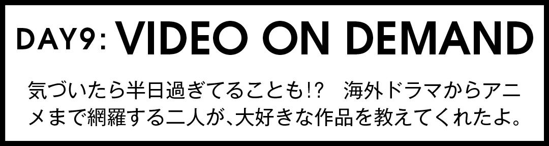 DAY9:VIDEO ON DEMAND 気づいたら半日過ぎてることも!? 海外ドラマからアニメまで網羅する二人が、大好きな作品を教えてくれたよ。