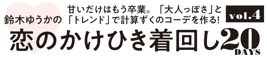 鈴木ゆうかの甘いだけはもう卒業。「大人っぽさ」と「トレンド」で計算ずくのコーデを作る! 恋のかけひき着回し20DAYS vol.4
