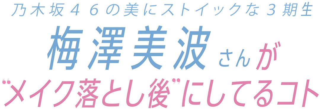 """乃木坂46の美にストイックな3期生梅澤美波さんが""""メイク落とし後"""" にしてるコト"""