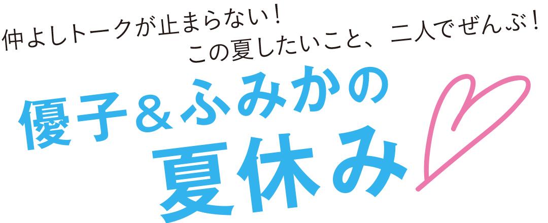 仲良しトークが止まらない!この夏したいこと、二人でぜんぶ!優子&ふみかの夏休み♡