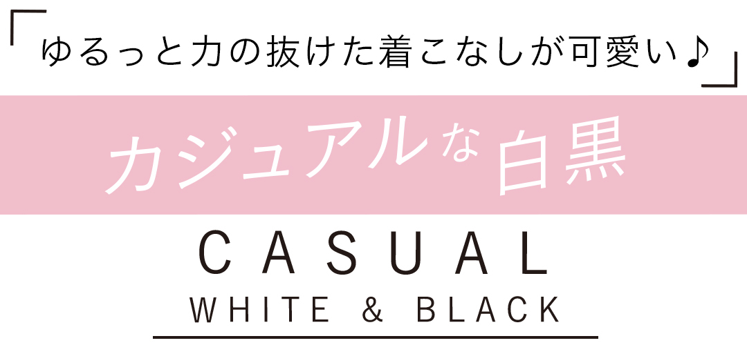 「ゆるっと力の抜けた着こなしが可愛い♪」 カジュアルな白黒 CASUAL WHITE&BLACK