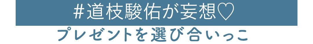 #道枝駿佑が妄想 プレゼントを選び合いっこ