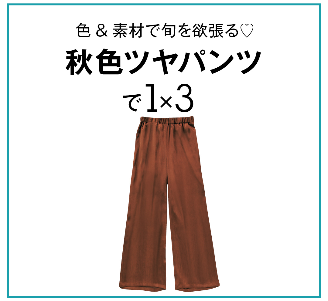 色&素材で旬を欲張る♡ 秋色ツヤパンツで1×3