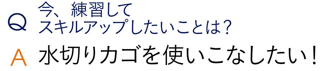 Q今、練習してスキルアップしたいことは? A水切りカゴを使いこなしたい!