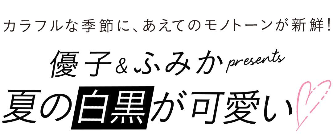カラフルな季節に、あえてのモノトーンが新鮮!優子&ふみか presents 夏の白黒が可愛い♡