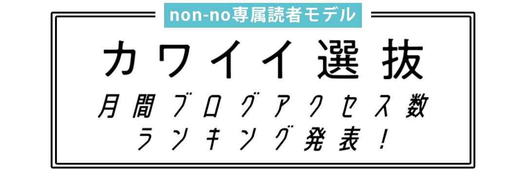 non-no専属読者モデル カワイイ選抜 月間ブログアクセス数ランキング発表!