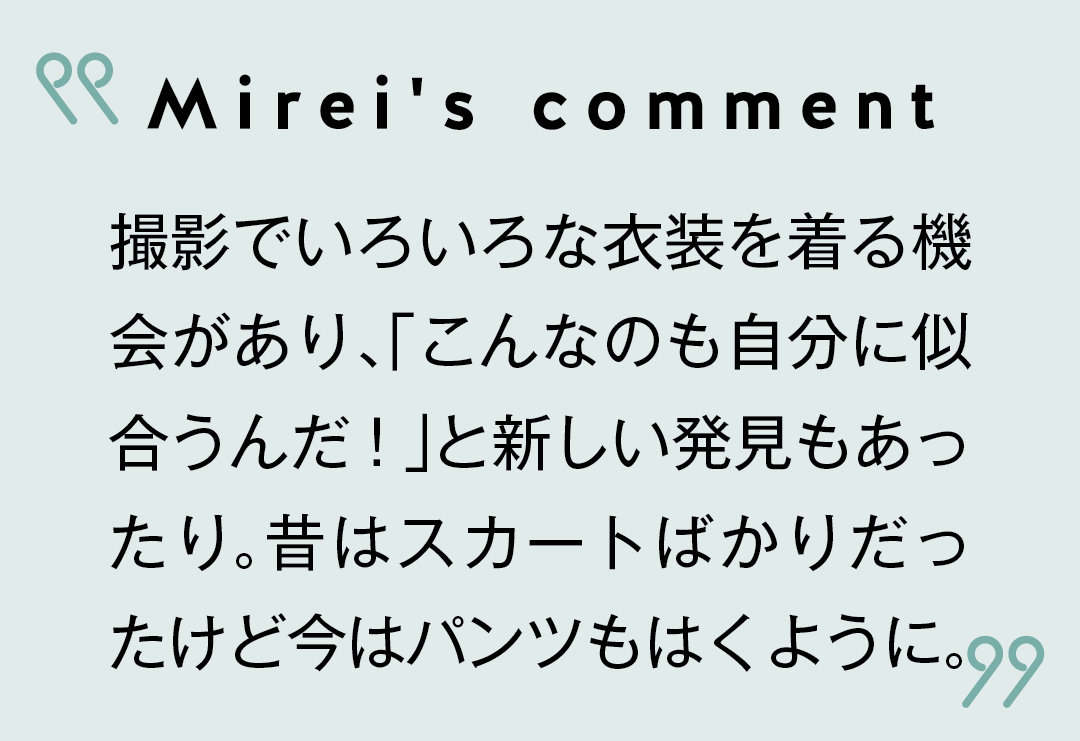 Mirei's comment 撮影でいろいろな衣装を着る機会があり、「こんなのも自分に似合うんだ!」と新しい発見もあったり。昔はスカートばかりだったけど今はパンツもはくように。