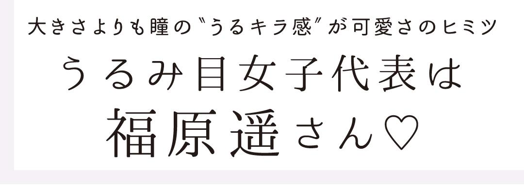 """大きさよりも瞳の""""うるキラ感""""が可愛さのヒミツ うるみ目女子代表は福原遥さん♡"""