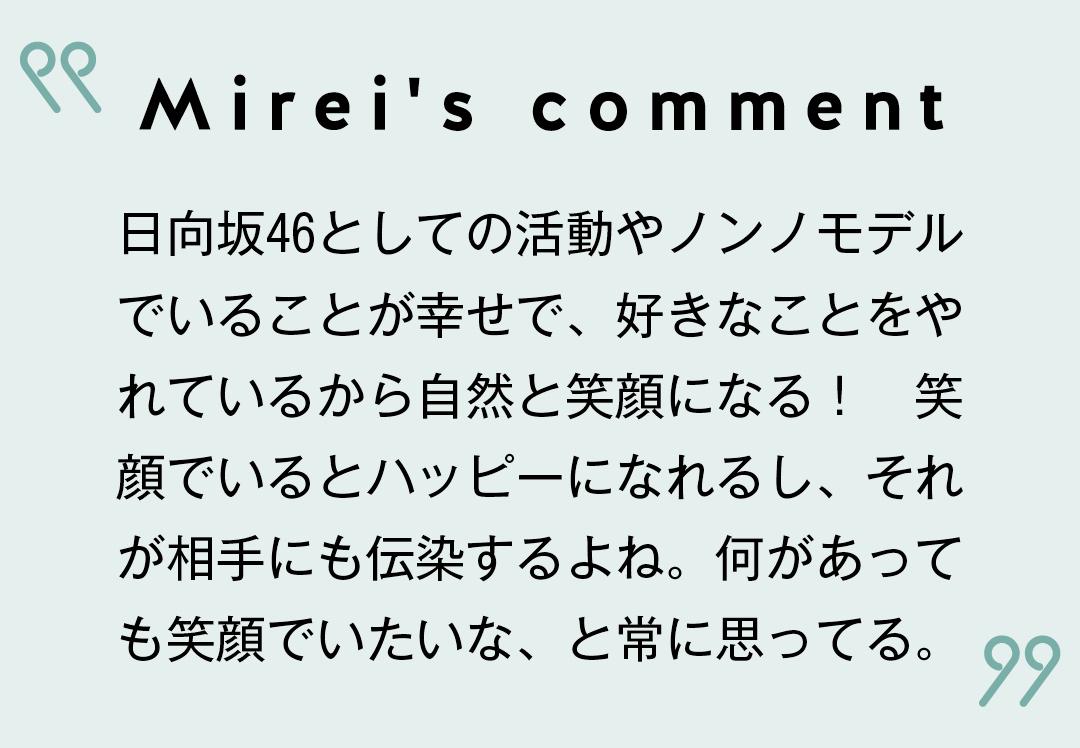 Mirei's comment 日向坂46としての活動やノンノモデルでいることが幸せで、好きなことをやれているから自然と笑顔になる! 笑顔でいるとハッピーになれるし、それが相手にも伝染するよね。何があっても笑顔でいたいな、と常に思ってる。