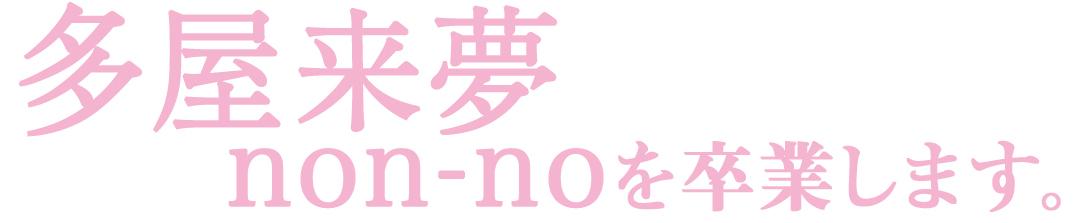 多屋来夢 non-noを卒業します。