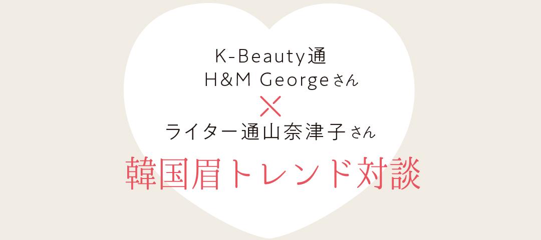 K-Neau通 H&M Georgeさん×ライター通山奈津子さん 韓国眉トレンド対談
