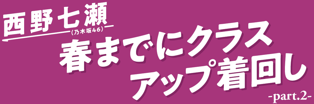 西野七瀬(乃木坂46) 春までにクラスアップ着回し part.2