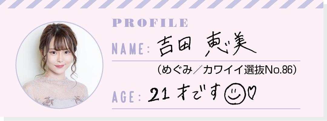PROFILE NAME:吉田恵美(めぐみ/カワイイ選抜No.86) AGE:21才です☺️♡