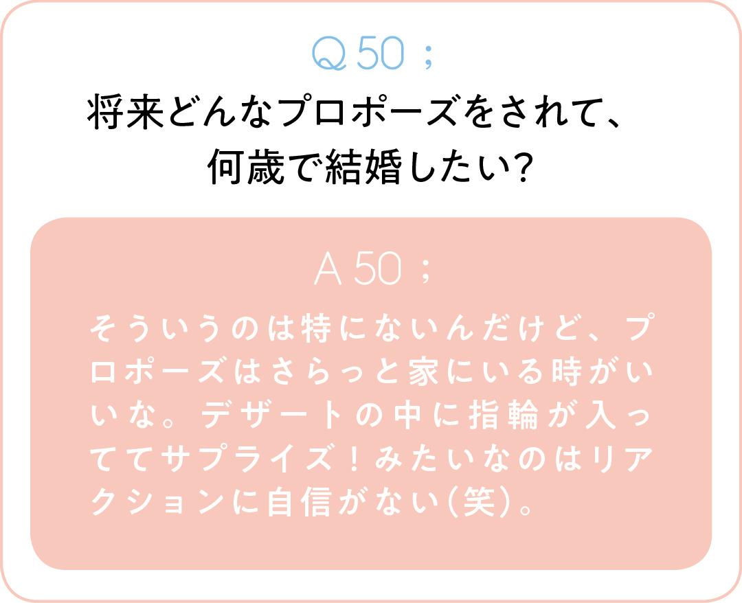 Q50;将来どんなプロポーズをされて、 何歳で結婚したい? A50;そういうのは特にないんだけど、プロポーズはさらっと家にいる時がいいな。デザートの中に指輪が入っててサプライズ!みたいなのはリアクションに自信がない(笑)。