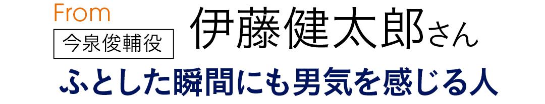 From今泉俊輔役 伊藤健太郎さん  ふとした瞬間にも男気を感じる人