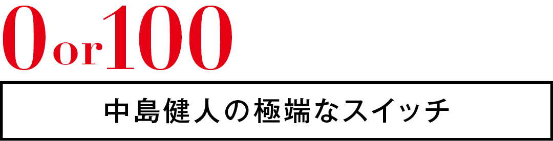 0or100 中島健人の極端なスイッチ