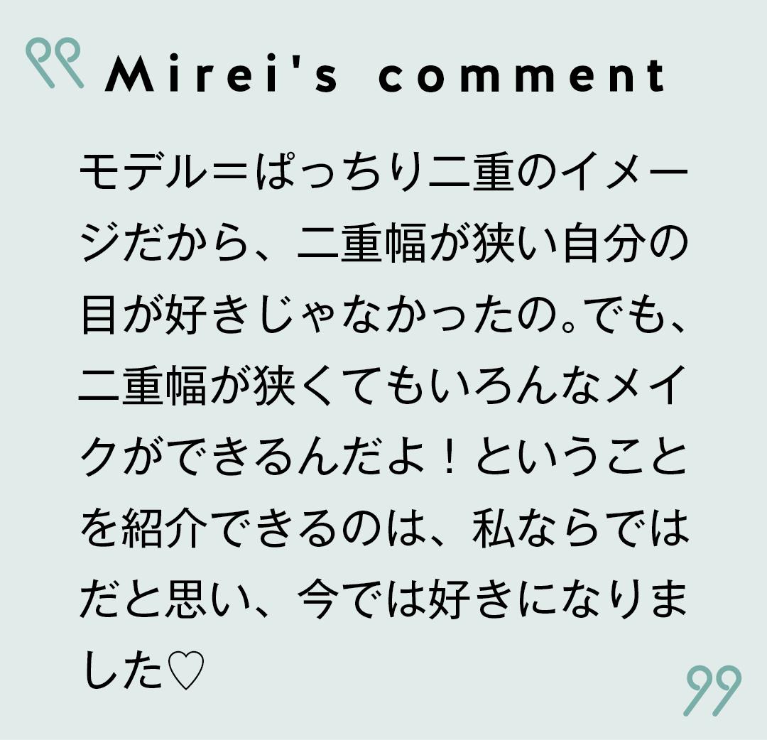 Mirei's comment モデル=ぱっちり二重のイメージだから、二重幅が狭い自分の目が好きじゃなかったの。でも、二重幅が狭くてもいろんなメイクができるんだよ!ということを紹介できるのは、私ならではだと思い、今では好きになりました♡