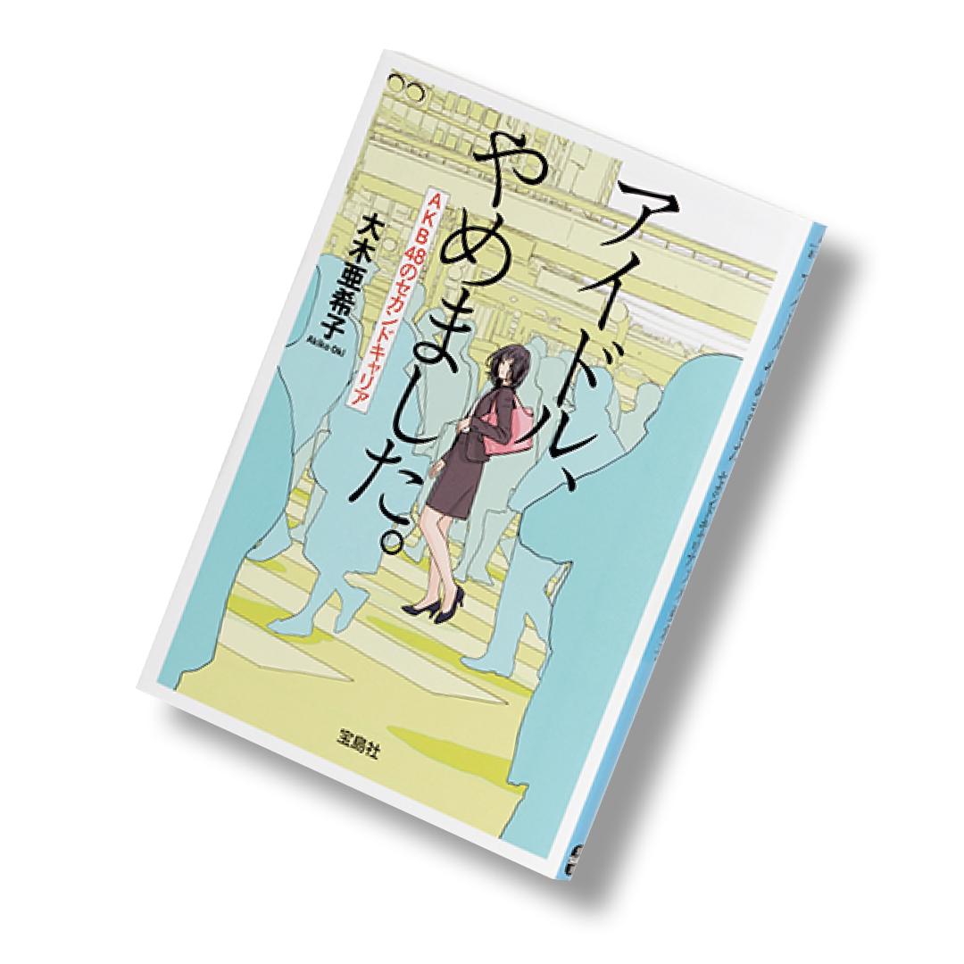 大木亜希子・著『アイドル、やめました。AKB48のセカンドキャリア』
