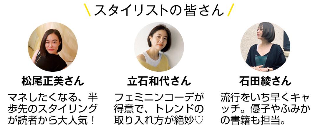 スタイリストの皆さん 松尾正美さん マネしたくなる、半歩先のスタイリングが読者から大人気! 立石和代さん フェミニンコーデが得意で、トレンドの取り入れ方が絶妙♡ 石田綾さん 流行をいち早くキャッチ。優子やふみかの書籍も担当。