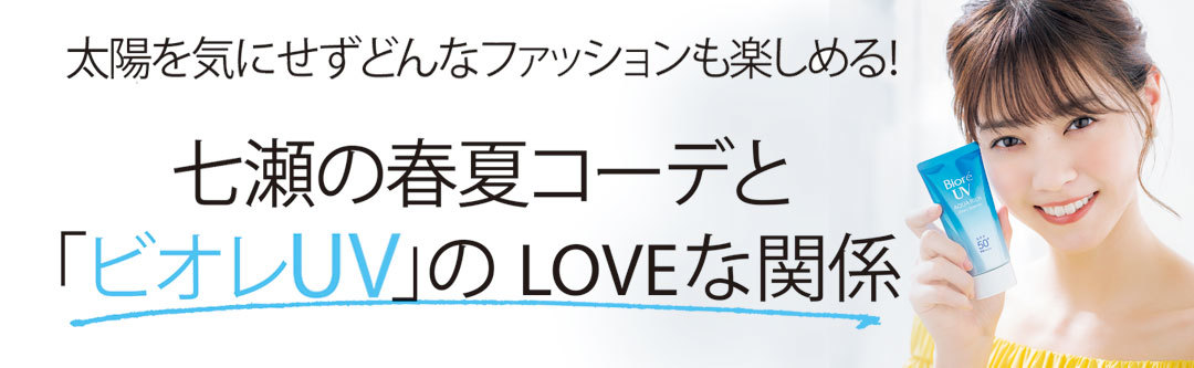 七瀬の春夏コーデと「ビオレUV」のLOVEな関係