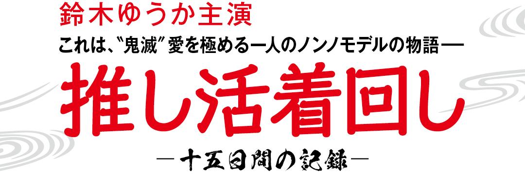 """鈴木ゆうか主演 これは、""""鬼滅""""愛を極める一人のノンノモデルの物語-推し活着回し-十五日間の記録-"""