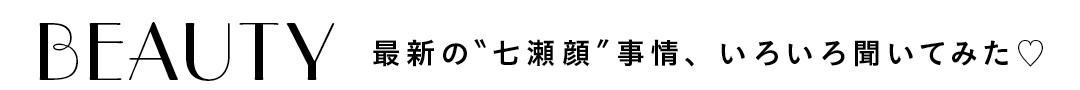 "BEAUTY最新の""七瀬顔""事情、いろいろ聞いてみた♡"