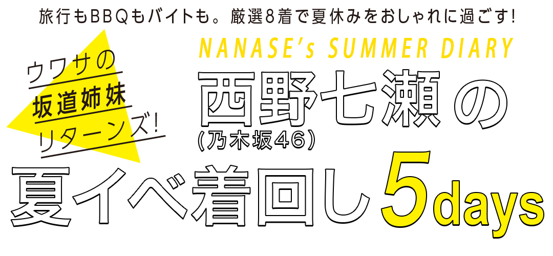 旅行もBBQもバイトも。厳選8着で夏休みをおしゃれに過ごす!ウワサの坂道姉妹リターンズ!NANASE's SUMMER DIARY 西野七瀬(乃木坂46)の夏イベ着回し5days