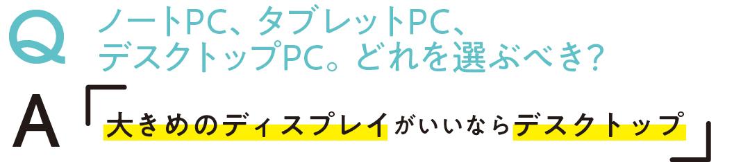 QノートPC、タブレットPC、 デスクトップPC。どれを選ぶべき? A大きめのディスプレイがいいならデスクトップ