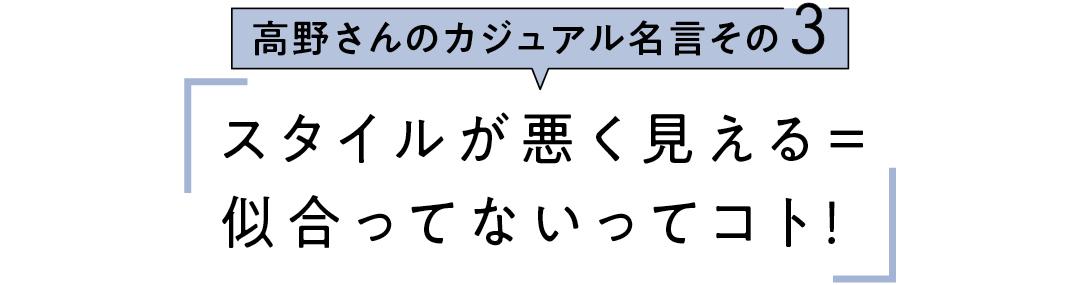 高野さんのカジュアル名言その3 スタイルが悪く見える=似合ってないってコト!