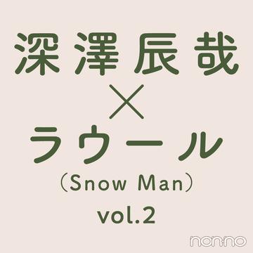 【深澤辰哉×ラウール(Snow Man)】たまには、ふたりで。vol.2